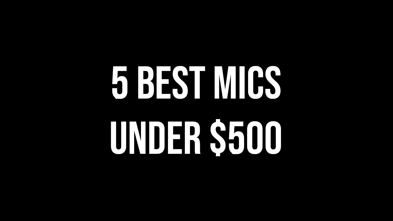 5 Best Mics Under $500